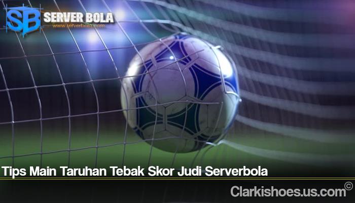 Tips Main Taruhan Tebak Skor Judi Serverbola