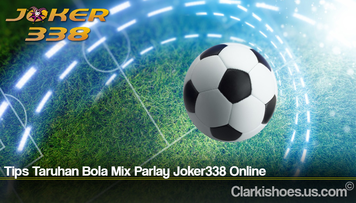 Tips Taruhan Bola Mix Parlay Joker338 Online